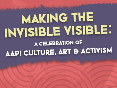 Making the Invisible Visible: A Celebration of Asian American Pacific Islander Culture, Art & Activism